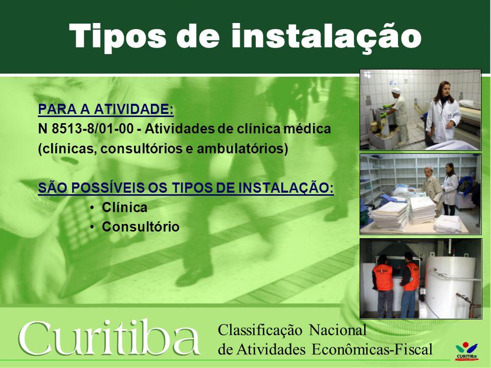 Curitiba Classificação Nacional de Atividades Econômicas-Fiscal PARA A ATIVIDADE: N 8513-8/01-00 - Atividades de clínica médica (clínicas, consultórios e ambulatórios) SÃO POSSÍVEIS OS TIPOS DE INSTALAÇÃO: Clínica Consultório Tipos de instalação
