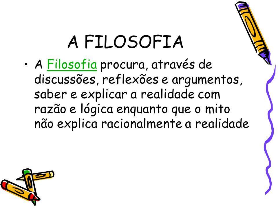 A FILOSOFIA A Filosofia procura, através de discussões, reflexões e argumentos, saber e explicar a realidade com razão e lógica enquanto que o mito nã