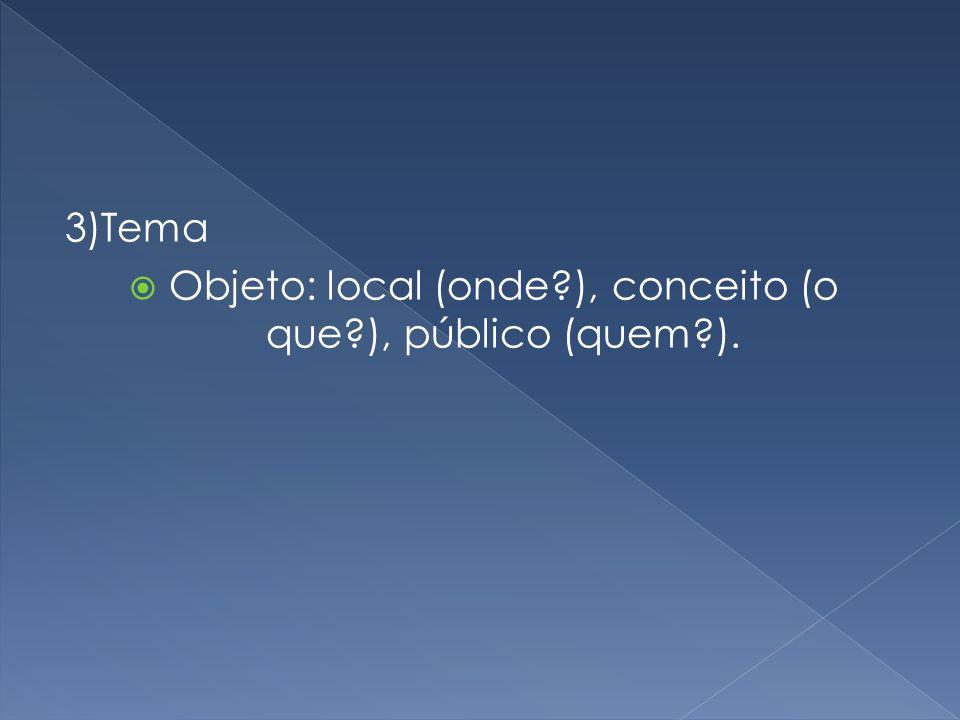 3)Tema Objeto: local (onde ), conceito (o que ), público (quem ).
