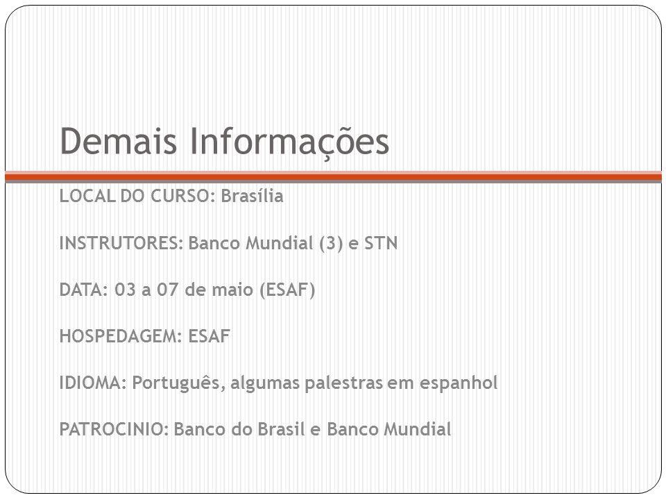 Demais Informações LOCAL DO CURSO: Brasília INSTRUTORES: Banco Mundial (3) e STN DATA: 03 a 07 de maio (ESAF) HOSPEDAGEM: ESAF IDIOMA: Português, algumas palestras em espanhol PATROCINIO: Banco do Brasil e Banco Mundial