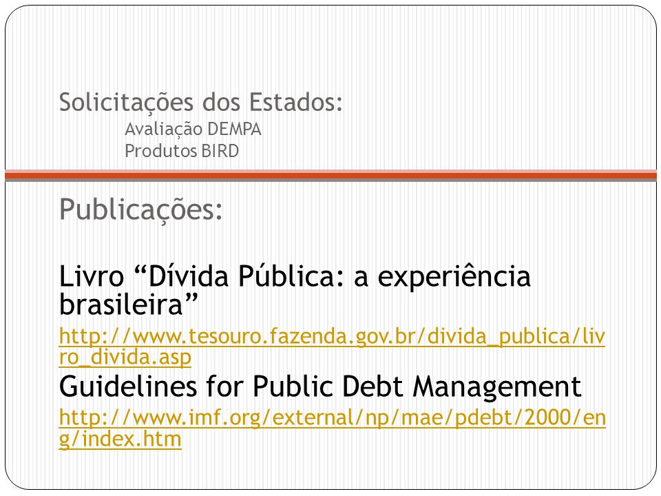 Solicitações dos Estados: Avaliação DEMPA Produtos BIRD Publicações: Livro Dívida Pública: a experiência brasileira http://www.tesouro.fazenda.gov.br/divida_publica/liv ro_divida.asp Guidelines for Public Debt Management http://www.imf.org/external/np/mae/pdebt/2000/en g/index.htm