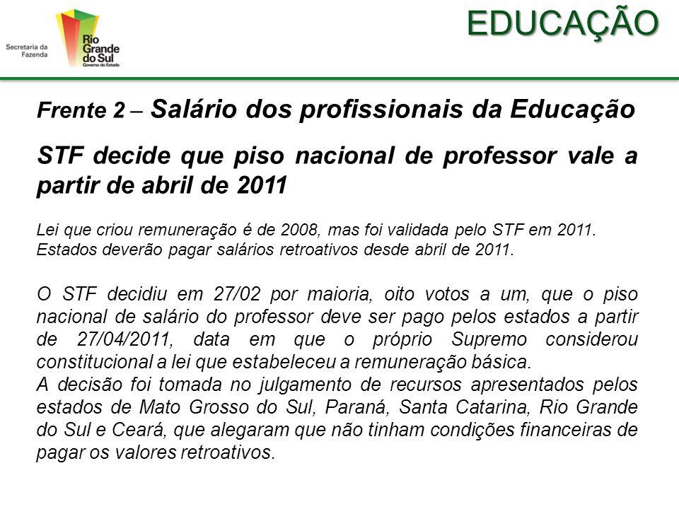 EDUCAÇÃO Frente 2 – Salário dos profissionais da Educação STF decide que piso nacional de professor vale a partir de abril de 2011 Lei que criou remuneração é de 2008, mas foi validada pelo STF em 2011.