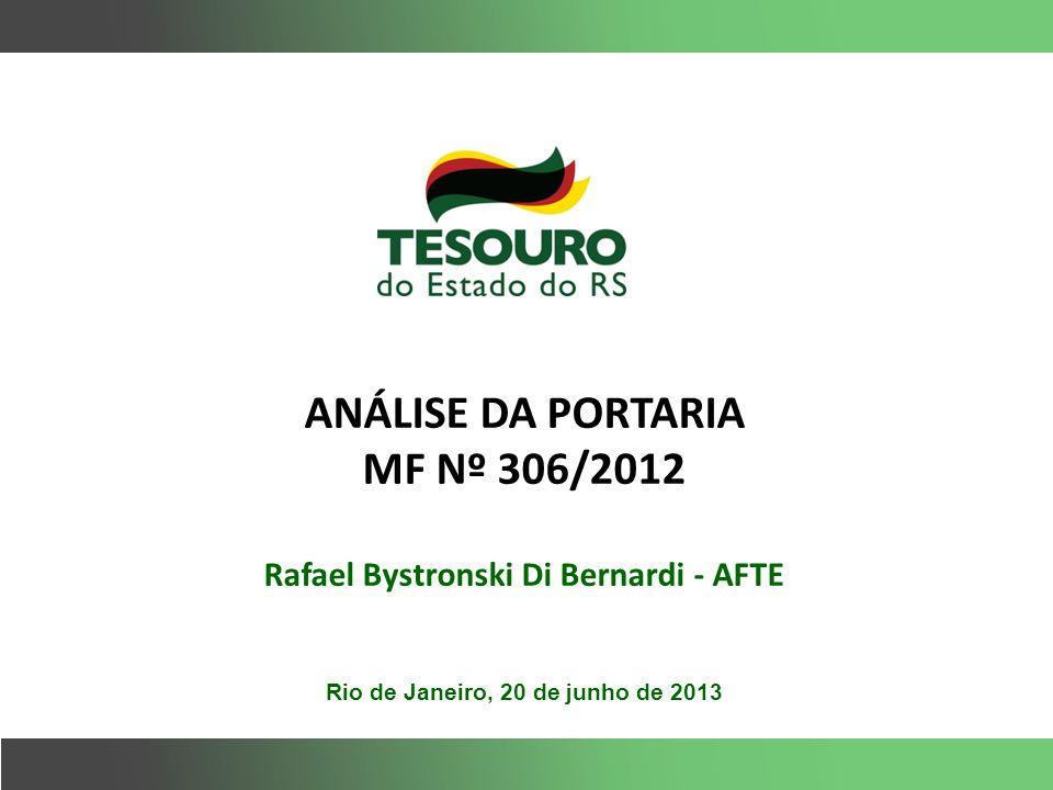 ANÁLISE DA PORTARIA MF Nº 306/2012 Rafael Bystronski Di Bernardi - AFTE Rio de Janeiro, 20 de junho de 2013
