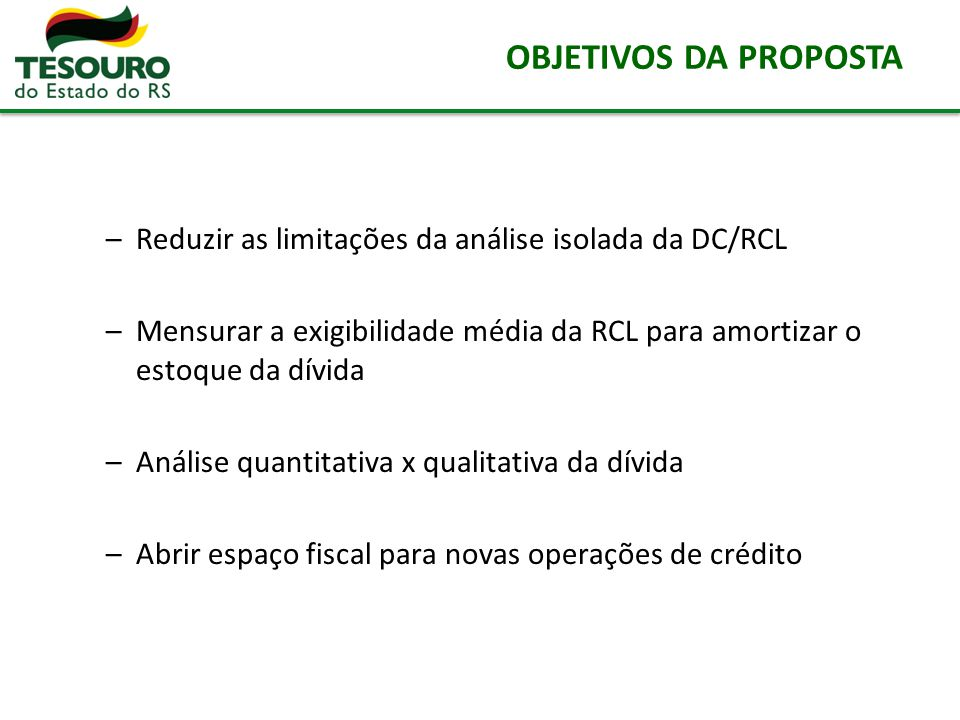OBJETIVOS DA PROPOSTA –Reduzir as limitações da análise isolada da DC/RCL –Mensurar a exigibilidade média da RCL para amortizar o estoque da dívida –A