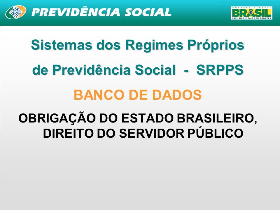 1 Sistemas dos Regimes Próprios de Previdência Social - SRPPS BANCO DE DADOS OBRIGAÇÃO DO ESTADO BRASILEIRO, DIREITO DO SERVIDOR PÚBLICO