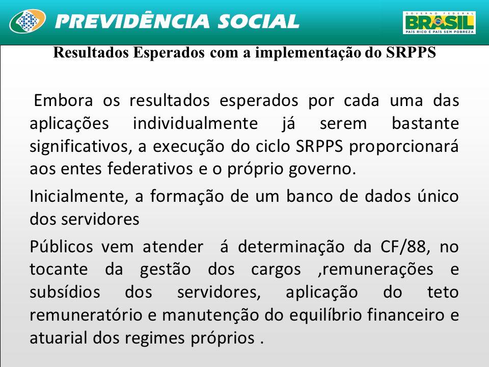 4 Resultados Esperados com a implementação do SRPPS Embora os resultados esperados por cada uma das aplicações individualmente já serem bastante significativos, a execução do ciclo SRPPS proporcionará aos entes federativos e o próprio governo.