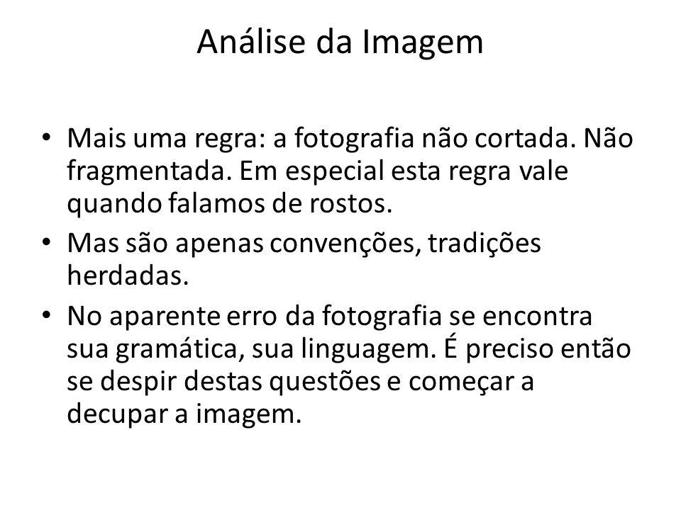 Análise da Imagem Mais uma regra: a fotografia não cortada. Não fragmentada. Em especial esta regra vale quando falamos de rostos. Mas são apenas conv