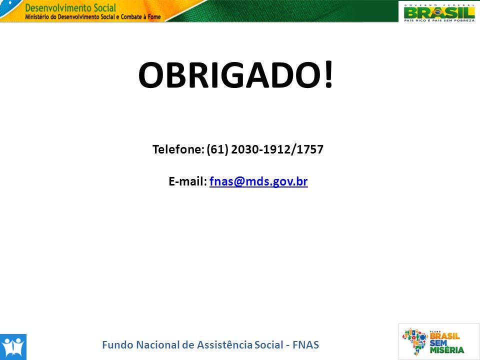OBRIGADO! Telefone: (61) 2030-1912/1757 E-mail: fnas@mds.gov.brfnas@mds.gov.br Fundo Nacional de Assistência Social - FNAS