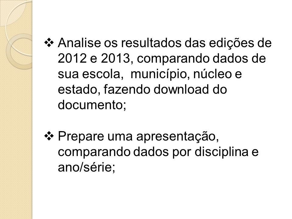 Analise os resultados das edições de 2012 e 2013, comparando dados de sua escola, município, núcleo e estado, fazendo download do documento; Prepare u