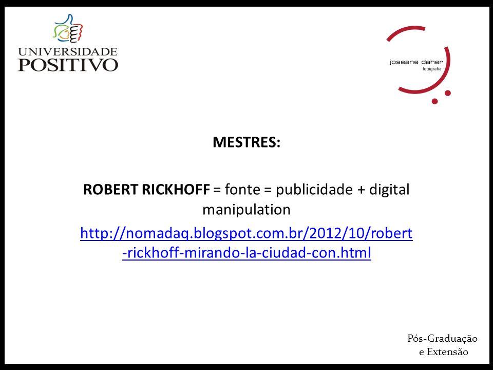 Pós-Graduação e Extensão MESTRES: ROBERT RICKHOFF = fonte = publicidade + digital manipulation http://nomadaq.blogspot.com.br/2012/10/robert -rickhoff