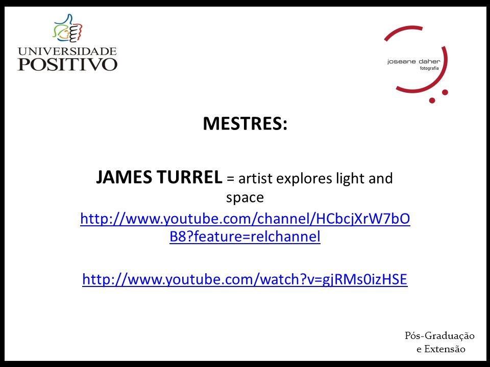 Pós-Graduação e Extensão MESTRES: JAMES TURREL = artist explores light and space http://www.youtube.com/channel/HCbcjXrW7bO B8?feature=relchannel http://www.youtube.com/watch?v=gjRMs0izHSE
