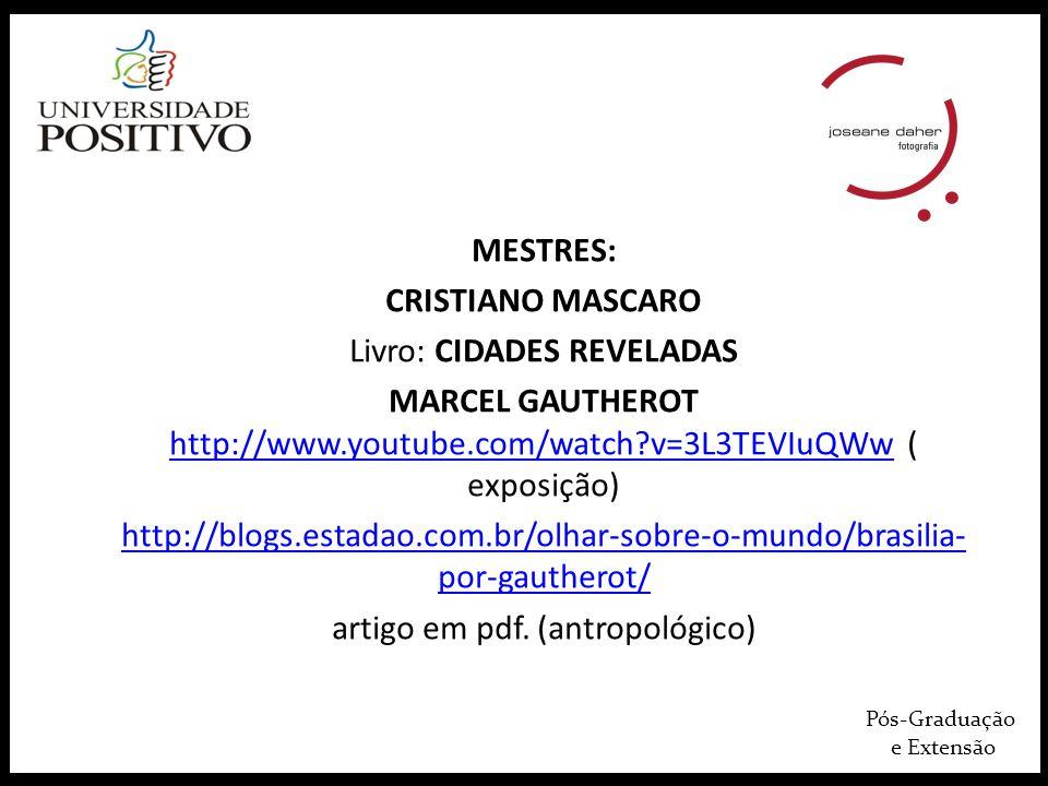 Pós-Graduação e Extensão MESTRES: CRISTIANO MASCARO Livro: CIDADES REVELADAS MARCEL GAUTHEROT http://www.youtube.com/watch?v=3L3TEVIuQWw ( exposição)