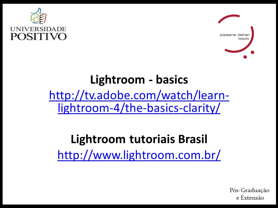 Pós-Graduação e Extensão Lightroom - basics http://tv.adobe.com/watch/learn- lightroom-4/the-basics-clarity/ Lightroom tutoriais Brasil http://www.lightroom.com.br/
