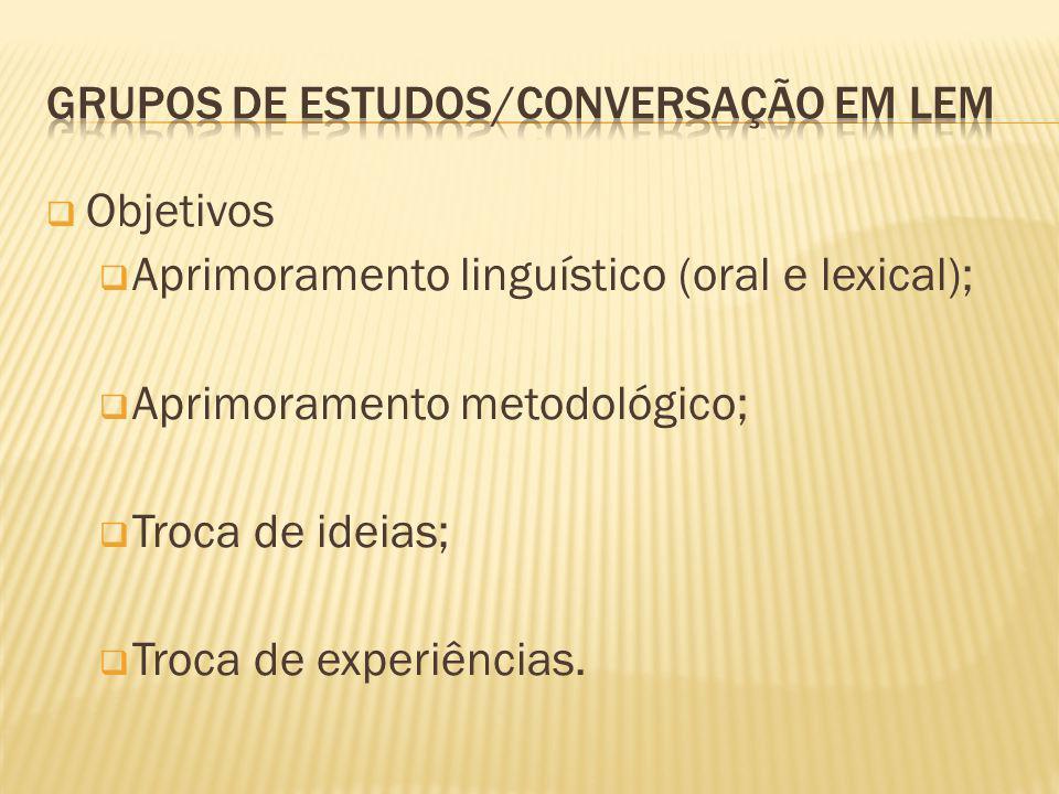 Objetivos Aprimoramento linguístico (oral e lexical); Aprimoramento metodológico; Troca de ideias; Troca de experiências.