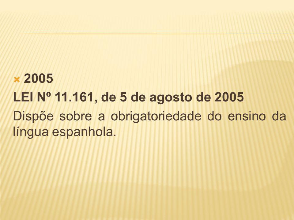 2005 LEI Nº 11.161, de 5 de agosto de 2005 Dispõe sobre a obrigatoriedade do ensino da língua espanhola.