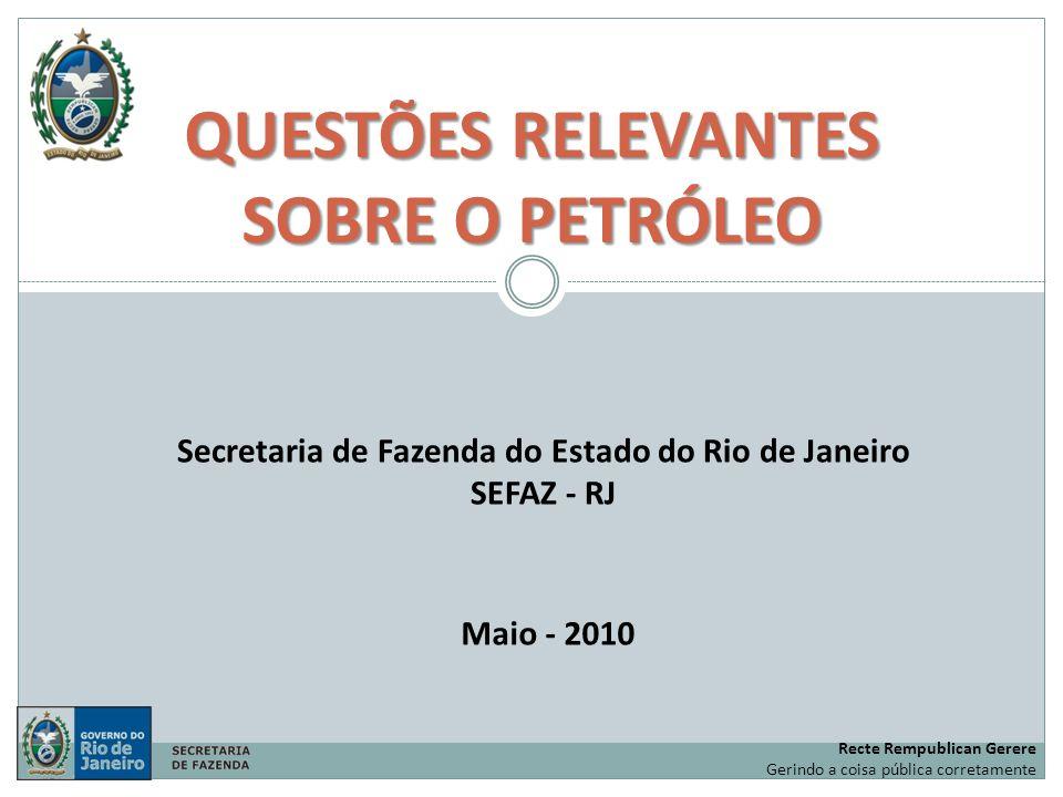 QUESTÕES RELEVANTES SOBRE O PETRÓLEO Maio - 2010 Secretaria de Fazenda do Estado do Rio de Janeiro SEFAZ - RJ Recte Rempublican Gerere Gerindo a coisa