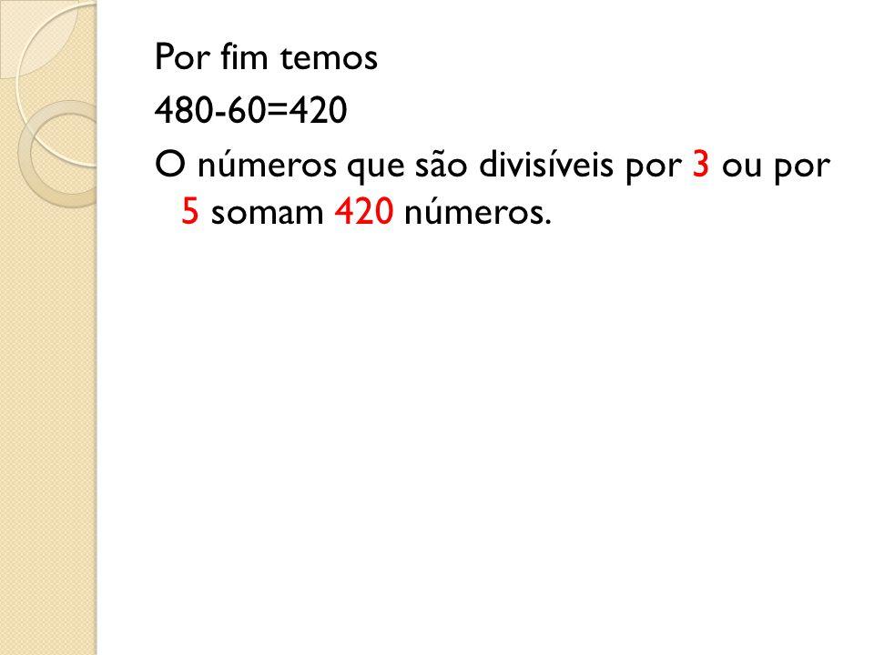 Por fim temos 480-60=420 O números que são divisíveis por 3 ou por 5 somam 420 números.