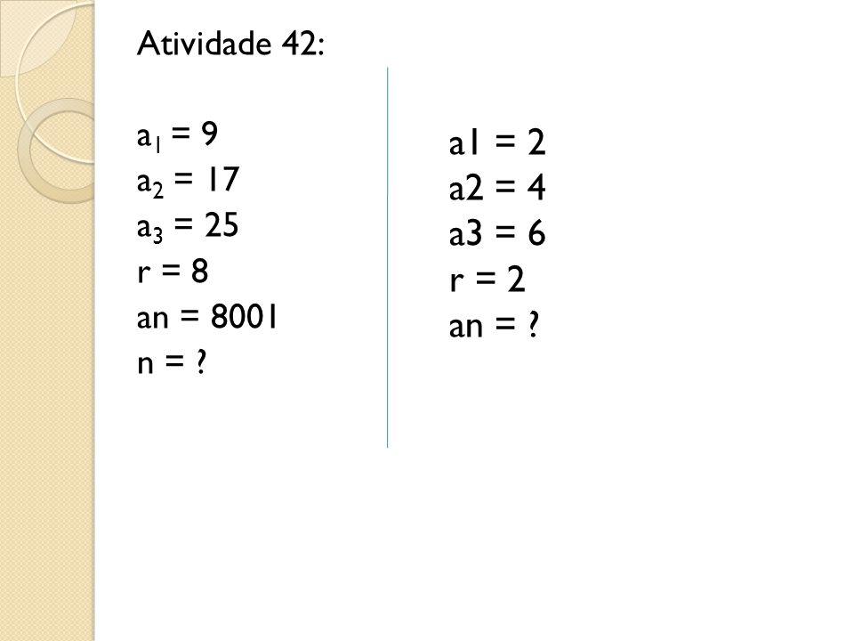 Atividade 42: a 1 = 9 a 2 = 17 a 3 = 25 r = 8 an = 8001 n = ? a1 = 2 a2 = 4 a3 = 6 r = 2 an = ?
