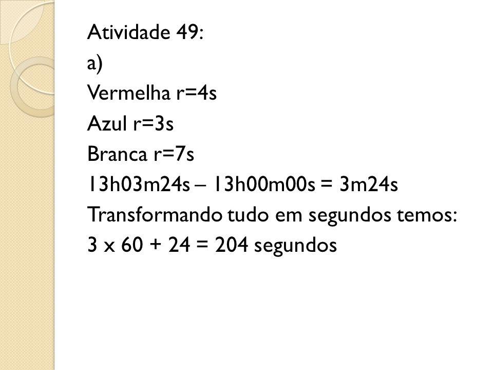 Atividade 49: a) Vermelha r=4s Azul r=3s Branca r=7s 13h03m24s – 13h00m00s = 3m24s Transformando tudo em segundos temos: 3 x 60 + 24 = 204 segundos