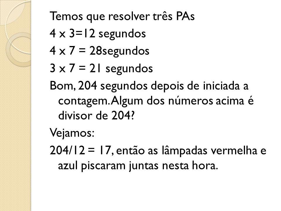 Temos que resolver três PAs 4 x 3=12 segundos 4 x 7 = 28segundos 3 x 7 = 21 segundos Bom, 204 segundos depois de iniciada a contagem. Algum dos número