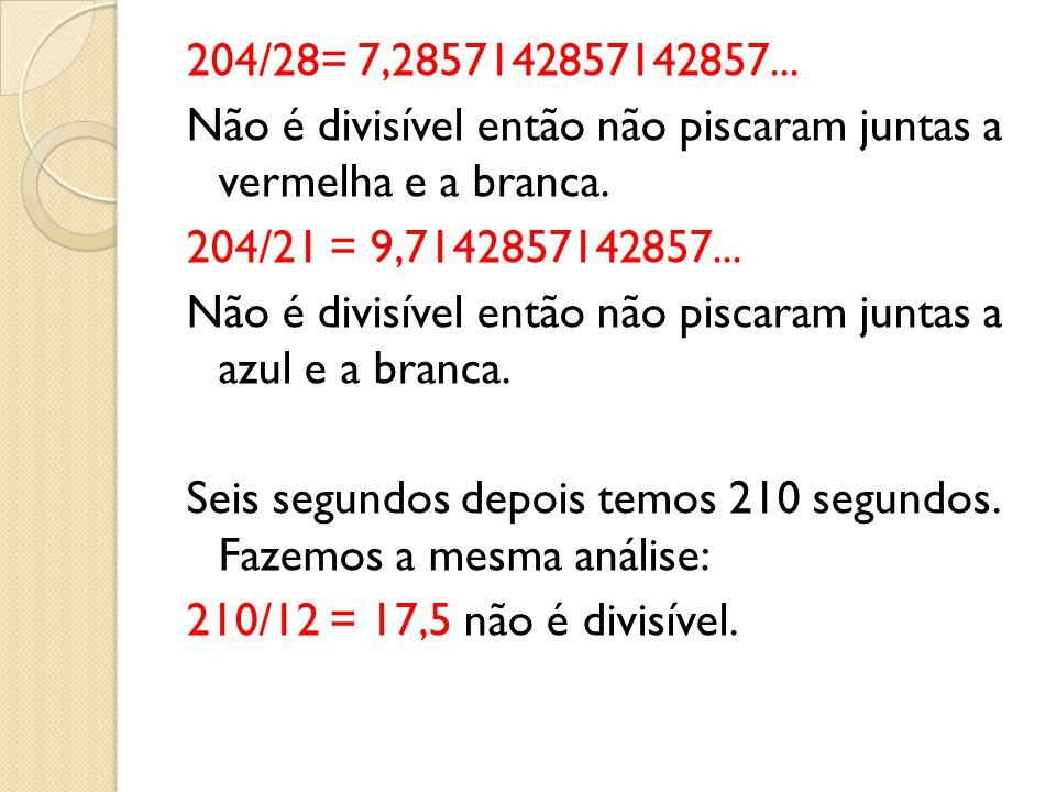204/28= 7,2857142857142857... Não é divisível então não piscaram juntas a vermelha e a branca. 204/21 = 9,7142857142857... Não é divisível então não p