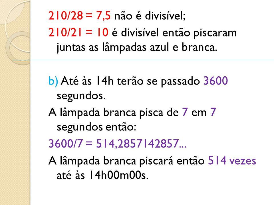 210/28 = 7,5 não é divisível; 210/21 = 10 é divisível então piscaram juntas as lâmpadas azul e branca. b) Até às 14h terão se passado 3600 segundos. A