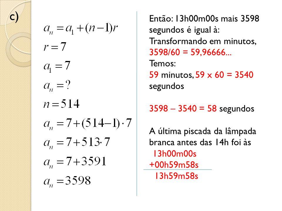 Então: 13h00m00s mais 3598 segundos é igual à: Transformando em minutos, 3598/60 = 59,96666... Temos: 59 minutos, 59 x 60 = 3540 segundos 3598 – 3540