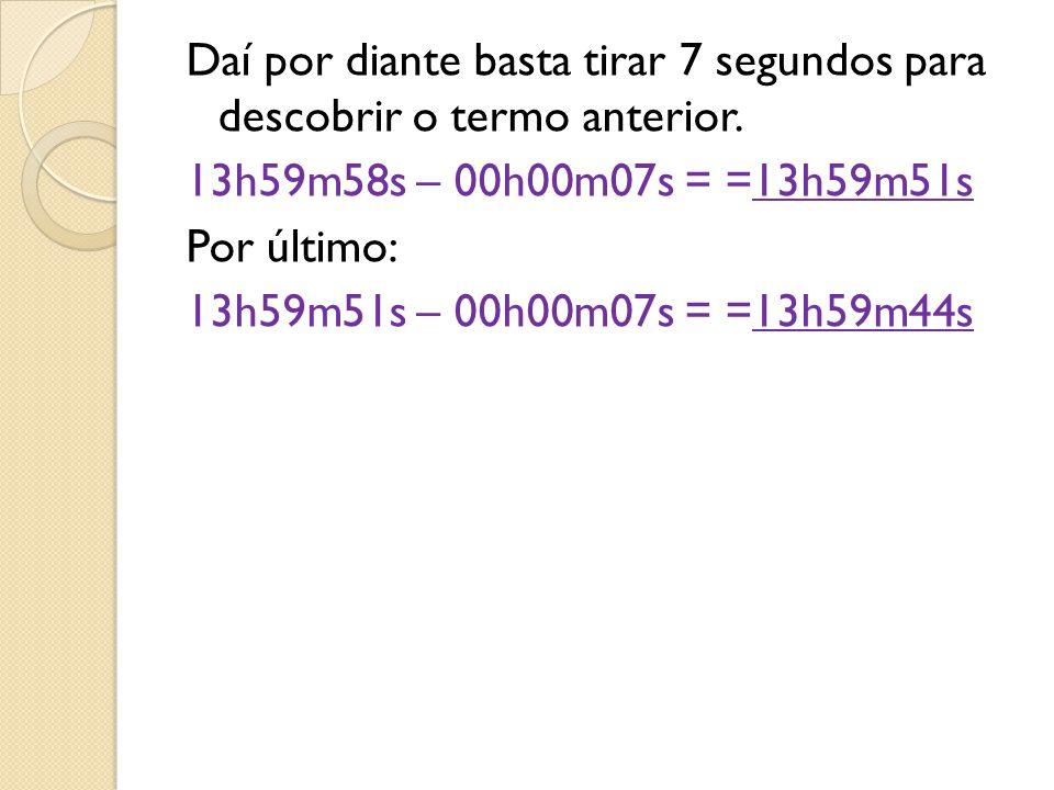 Daí por diante basta tirar 7 segundos para descobrir o termo anterior. 13h59m58s – 00h00m07s = =13h59m51s Por último: 13h59m51s – 00h00m07s = =13h59m4