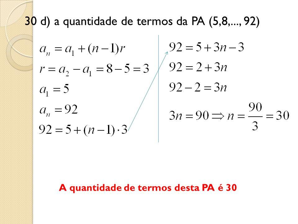 30 d) a quantidade de termos da PA (5,8,..., 92) A quantidade de termos desta PA é 30