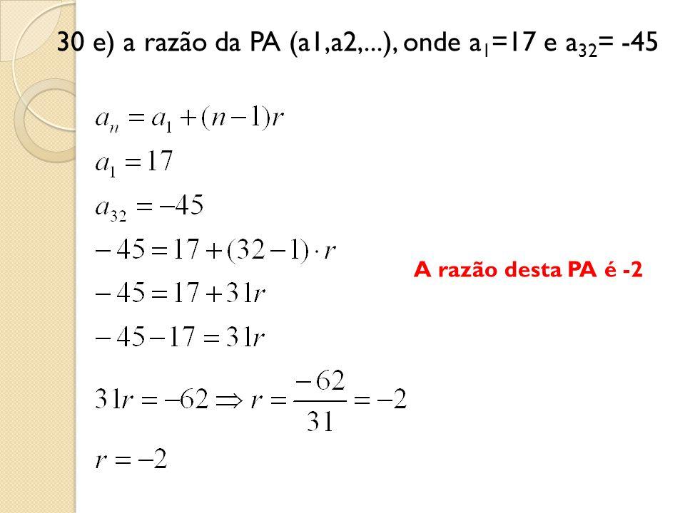30 e) a razão da PA (a1,a2,...), onde a 1 =17 e a 32 = -45 A razão desta PA é -2