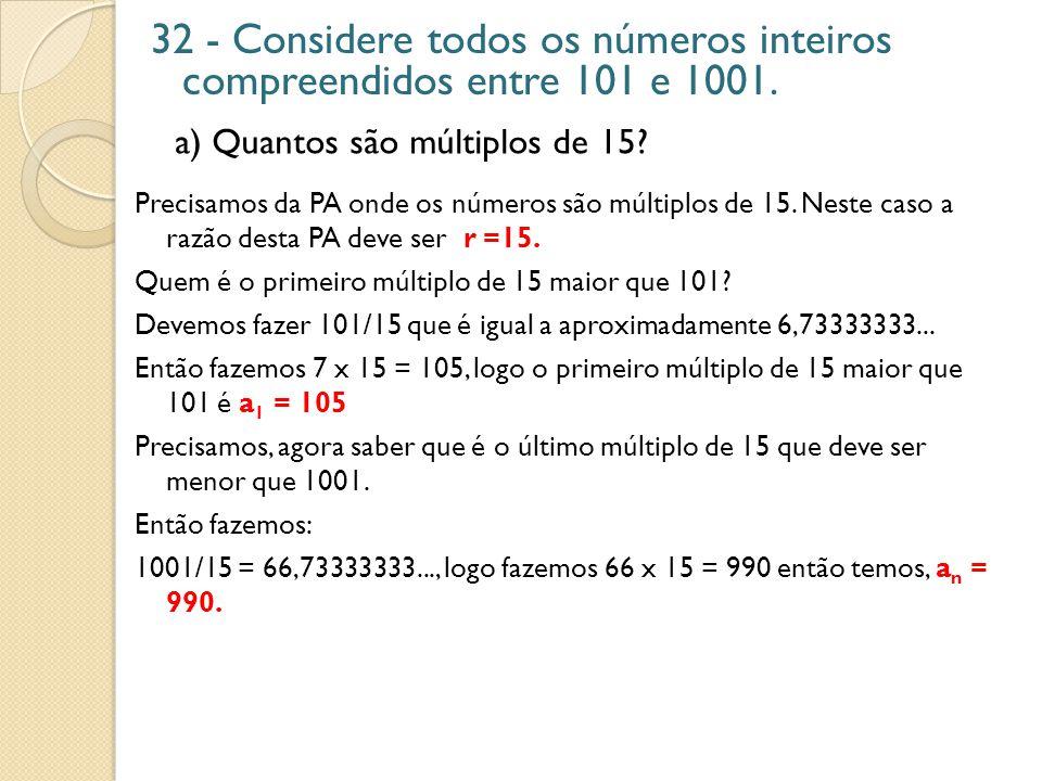 32 - Considere todos os números inteiros compreendidos entre 101 e 1001. a) Quantos são múltiplos de 15? Precisamos da PA onde os números são múltiplo