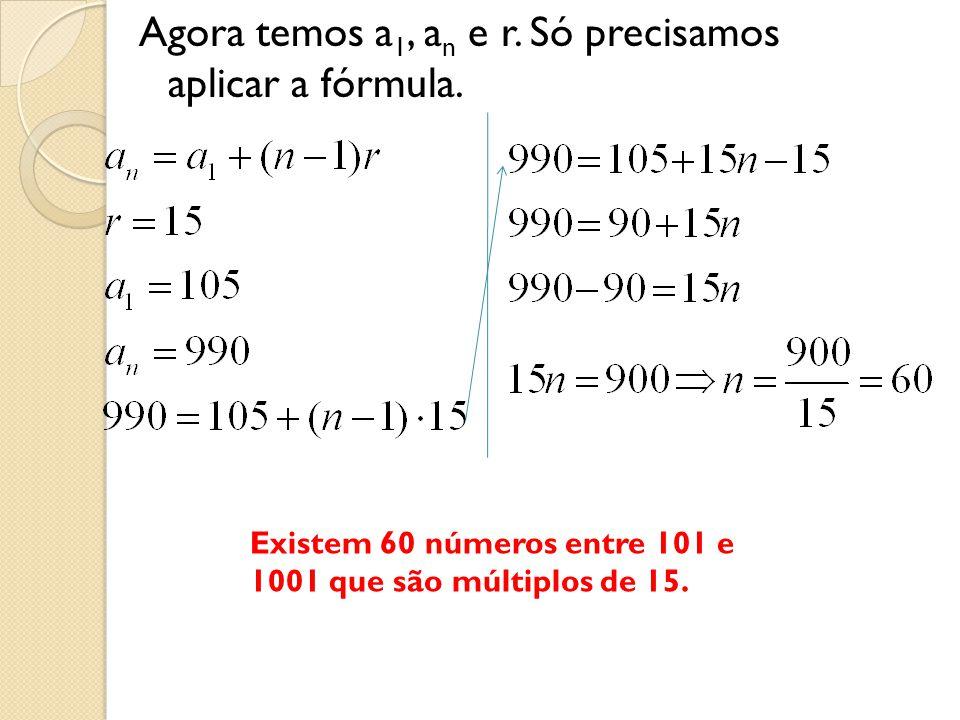 Agora temos a 1, a n e r. Só precisamos aplicar a fórmula. Existem 60 números entre 101 e 1001 que são múltiplos de 15.