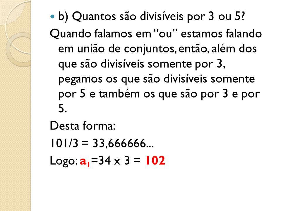 b) Quantos são divisíveis por 3 ou 5? Quando falamos em ou estamos falando em união de conjuntos, então, além dos que são divisíveis somente por 3, pe