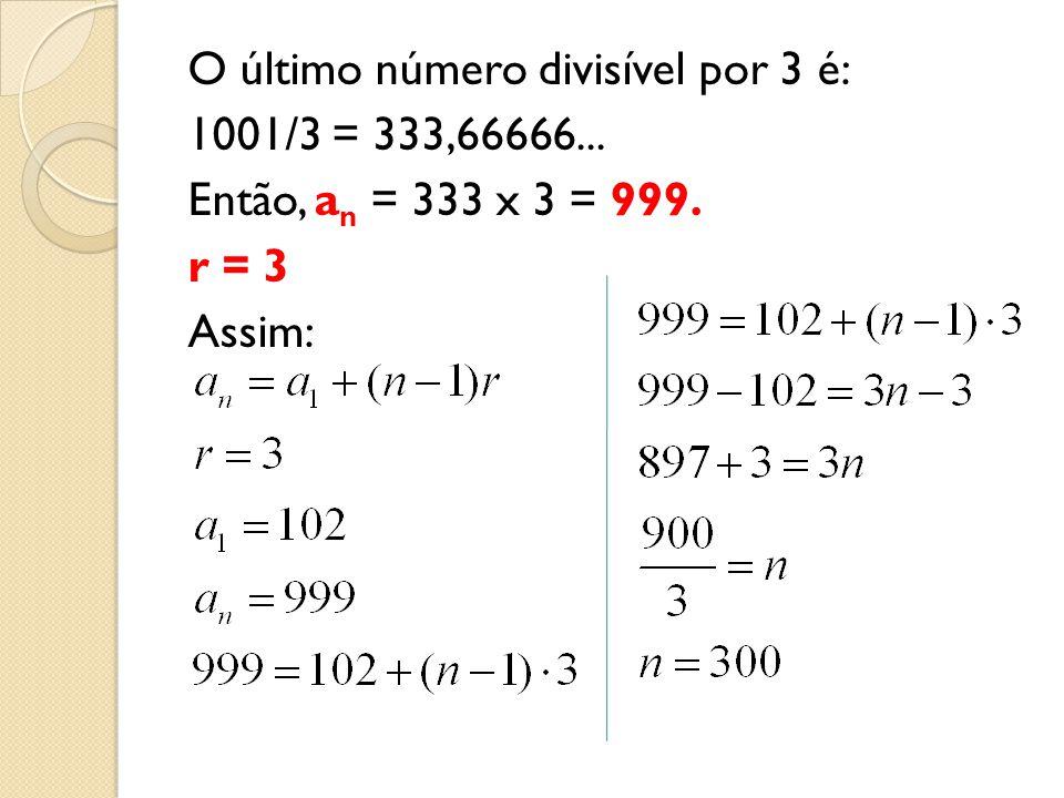 O último número divisível por 3 é: 1001/3 = 333,66666... Então, a n = 333 x 3 = 999. r = 3 Assim: