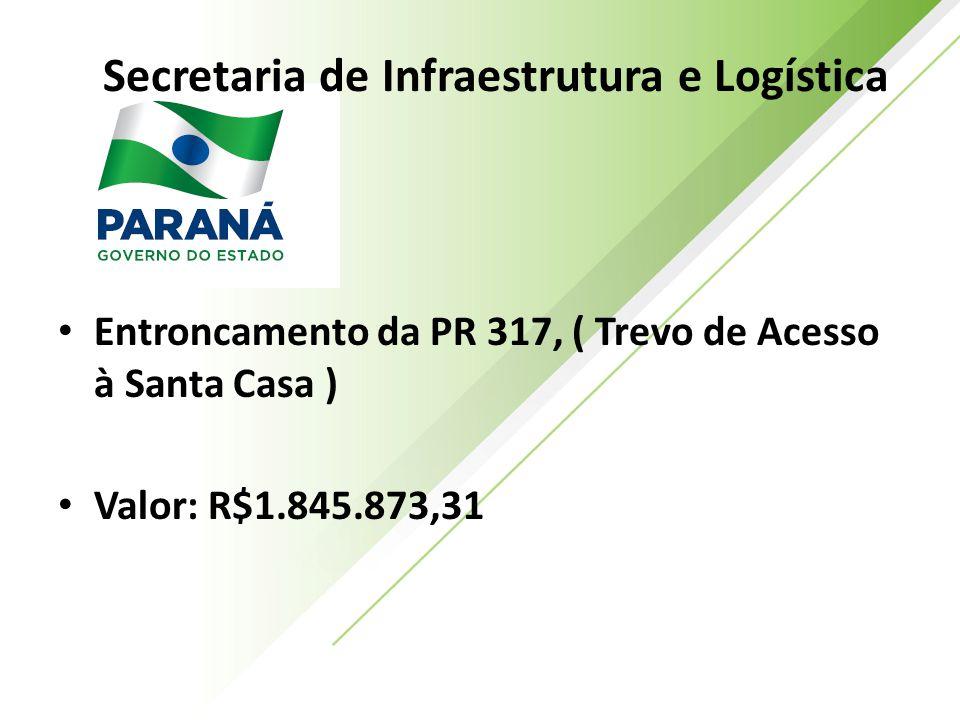 Secretaria de Infraestrutura e Logística Entroncamento da PR 317, ( Trevo de Acesso à Santa Casa ) Valor: R$1.845.873,31
