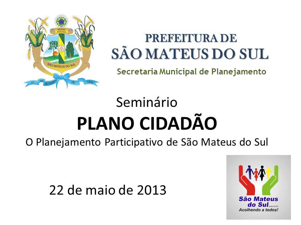 Secretaria Municipal de Planejamento PREFEITURA DE SÃO MATEUS DO SUL Seminário PLANO CIDADÃO O Planejamento Participativo de São Mateus do Sul 22 de maio de 2013