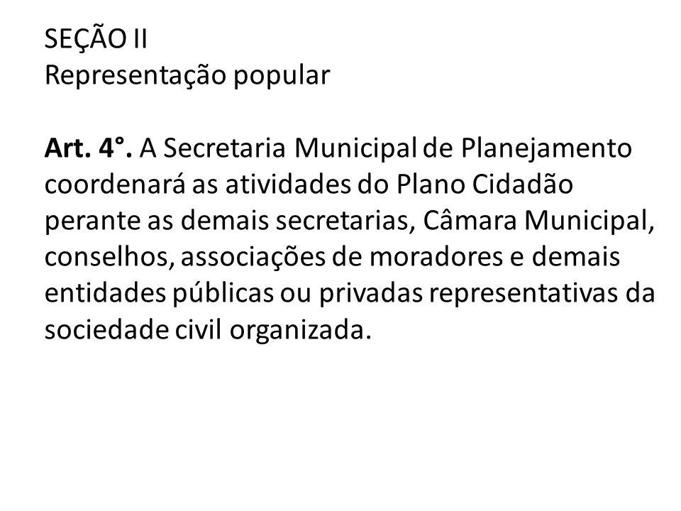 SEÇÃO II Representação popular Art. 4°. A Secretaria Municipal de Planejamento coordenará as atividades do Plano Cidadão perante as demais secretarias