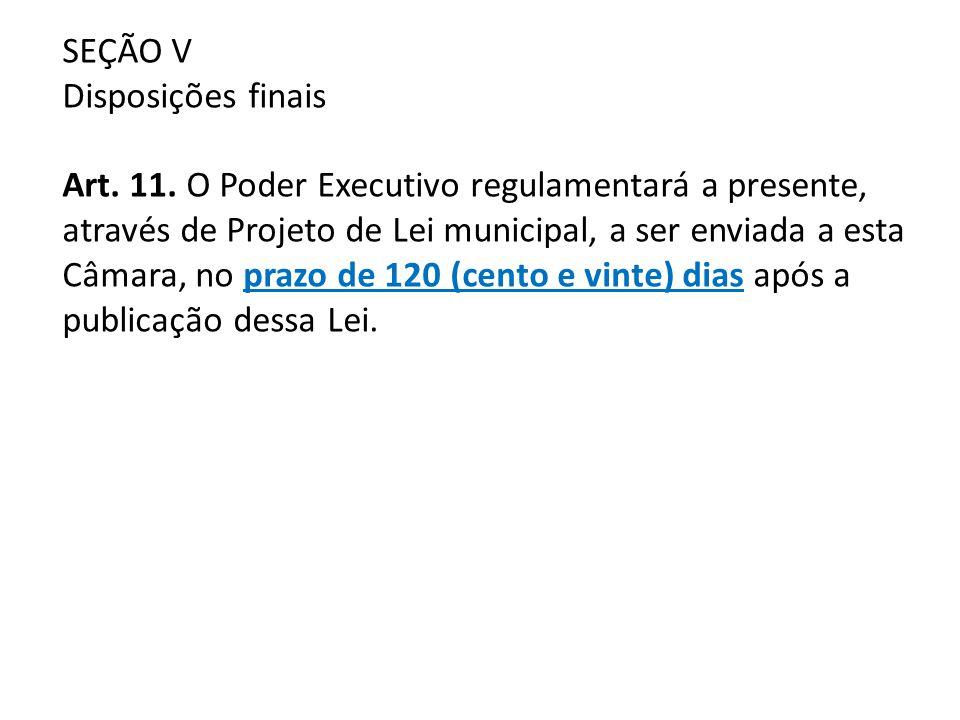 SEÇÃO V Disposições finais Art. 11. O Poder Executivo regulamentará a presente, através de Projeto de Lei municipal, a ser enviada a esta Câmara, no p