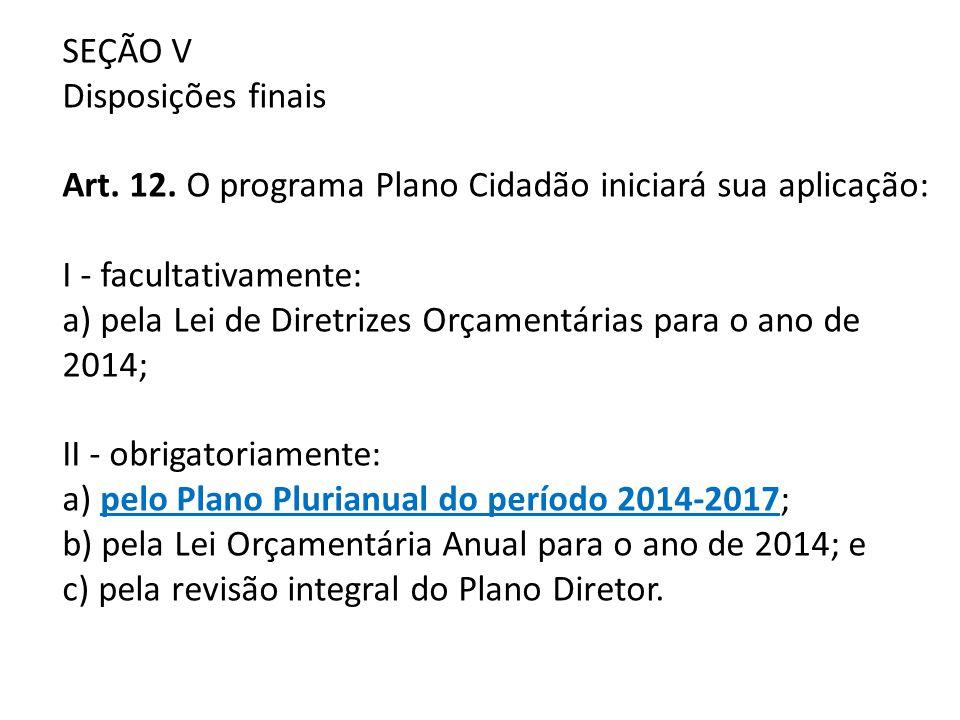 SEÇÃO V Disposições finais Art. 12. O programa Plano Cidadão iniciará sua aplicação: I - facultativamente: a) pela Lei de Diretrizes Orçamentárias par