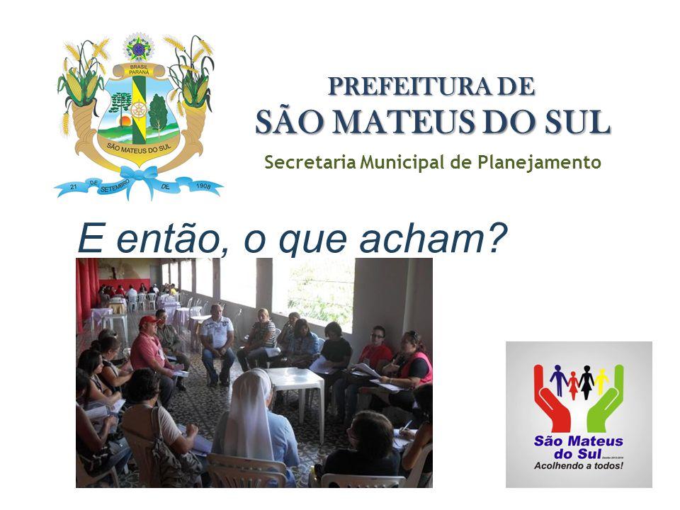 E então, o que acham? Secretaria Municipal de Planejamento PREFEITURA DE SÃO MATEUS DO SUL