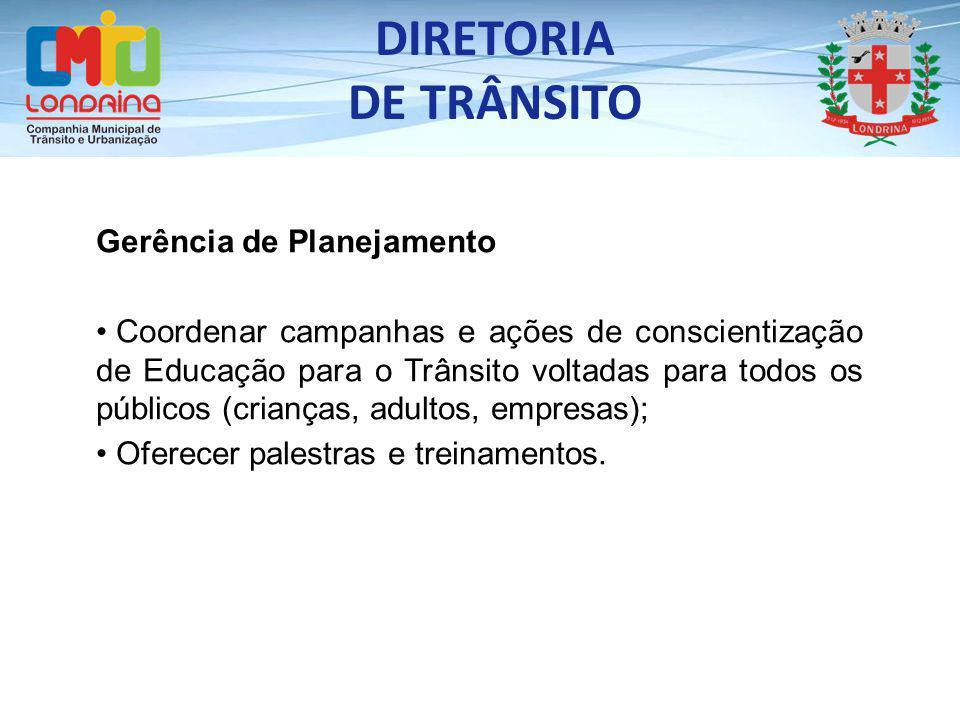 DIRETORIA DE TRÂNSITO Gerência de Planejamento Coordenar campanhas e ações de conscientização de Educação para o Trânsito voltadas para todos os públi