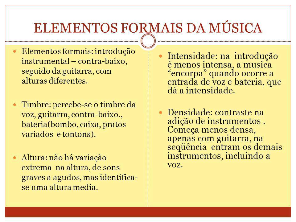 ELEMENTOS FORMAIS DA MÚSICA Elementos formais: introdução instrumental – contra-baixo, seguido da guitarra, com alturas diferentes.