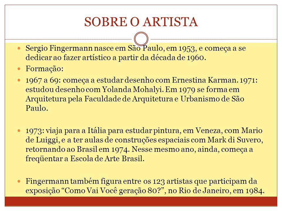 SOBRE O ARTISTA Sergio Fingermann nasce em São Paulo, em 1953, e começa a se dedicar ao fazer artístico a partir da década de 1960.