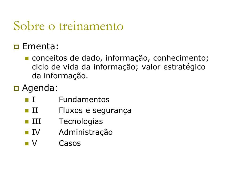 Sobre o treinamento Ementa: conceitos de dado, informação, conhecimento; ciclo de vida da informação; valor estratégico da informação. Agenda: IFundam
