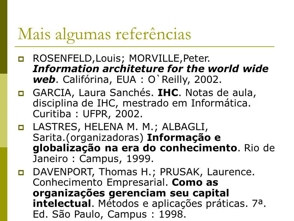 Mais algumas referências ROSENFELD,Louis; MORVILLE,Peter. Information architeture for the world wide web. Califórina, EUA : O`Reilly, 2002. GARCIA, La