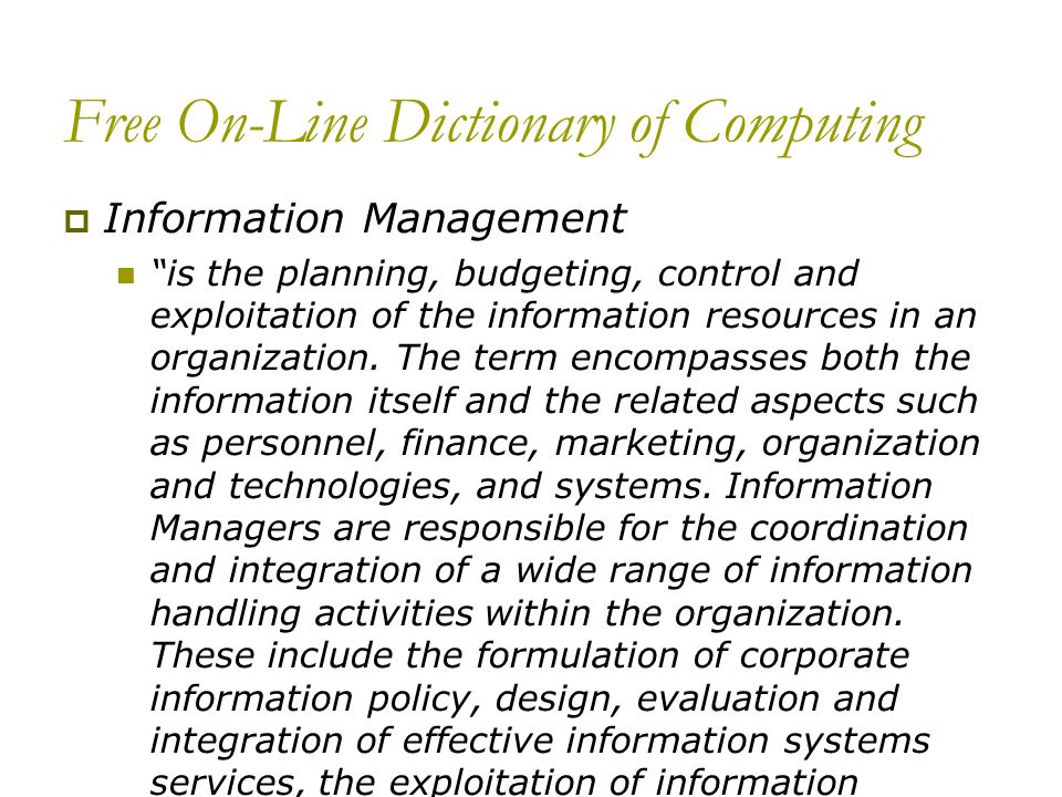 Free On-Line Dictionary of Computing Information Management is the planning, budgeting, control and exploitation of the information resources in an organization.