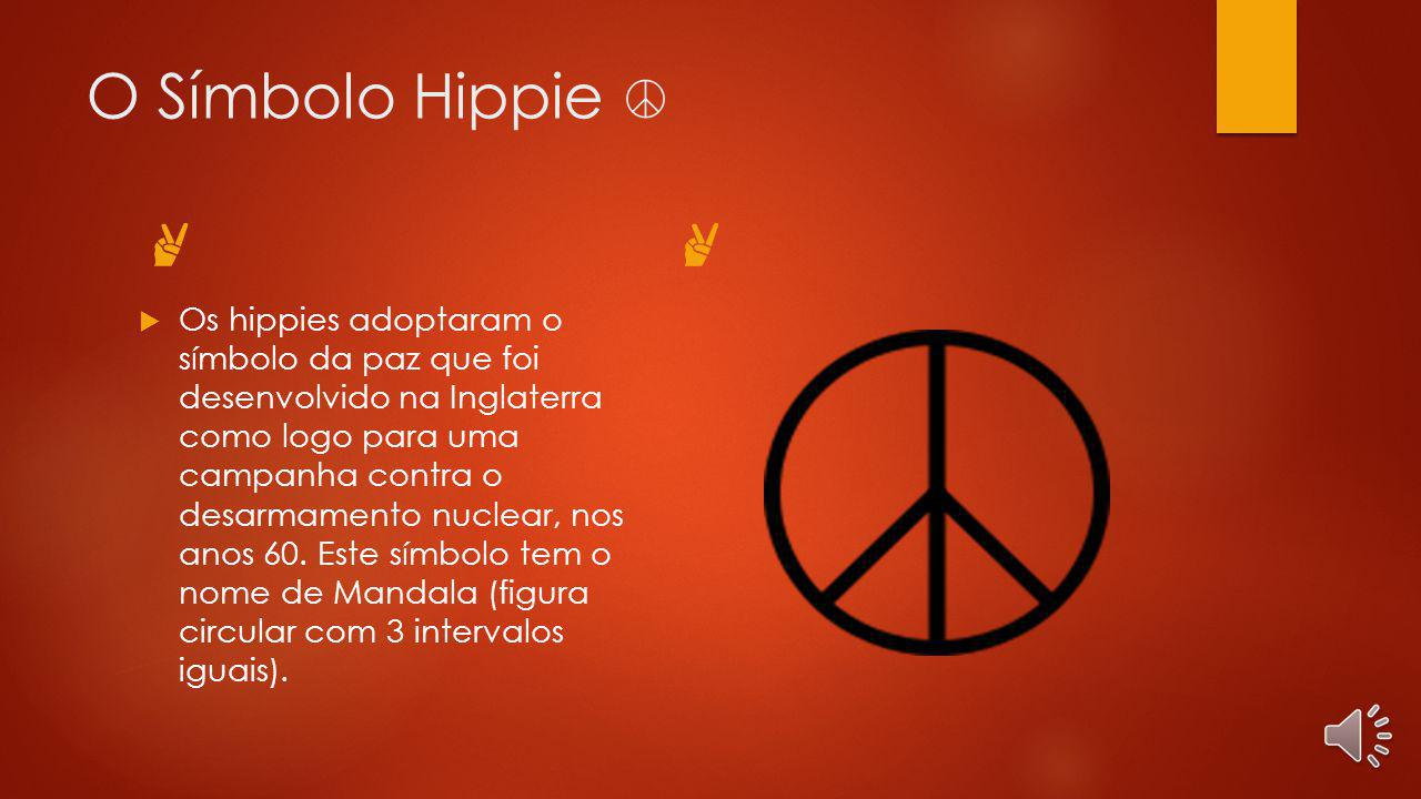 O Símbolo Hippie Os hippies adoptaram o símbolo da paz que foi desenvolvido na Inglaterra como logo para uma campanha contra o desarmamento nuclear, nos anos 60.