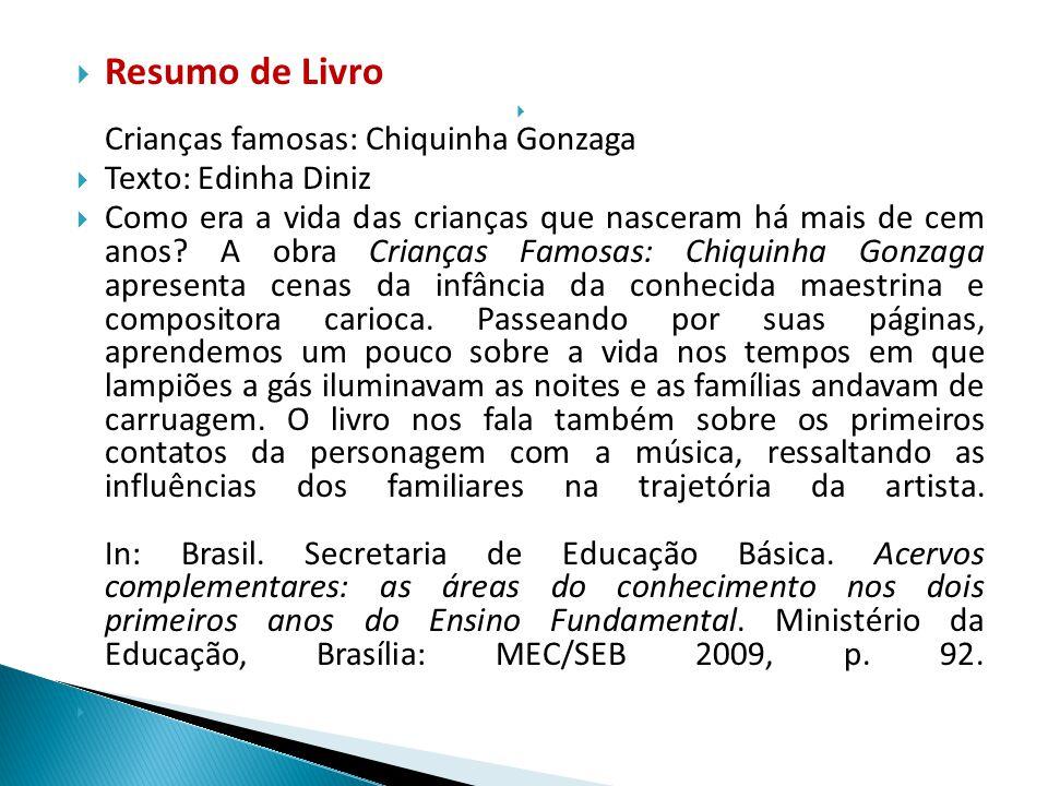 Resumo de Livro Crianças famosas: Chiquinha Gonzaga Texto: Edinha Diniz Como era a vida das crianças que nasceram há mais de cem anos? A obra Crianças