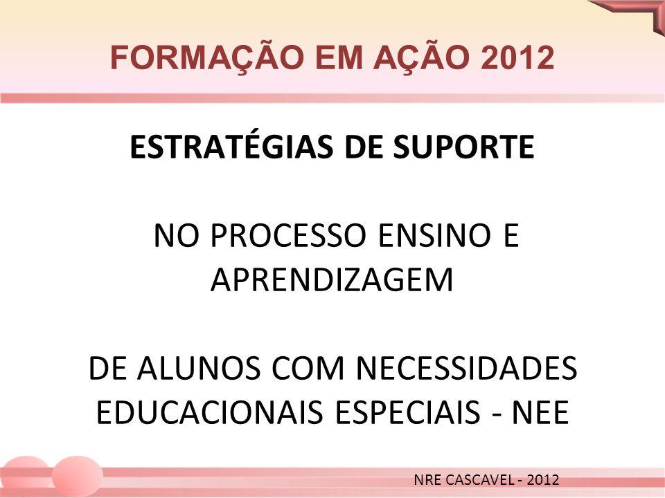 FORMAÇÃO EM AÇÃO 2012 ESTRATÉGIAS DE SUPORTE NO PROCESSO ENSINO E APRENDIZAGEM DE ALUNOS COM NECESSIDADES EDUCACIONAIS ESPECIAIS - NEE NRE CASCAVEL -