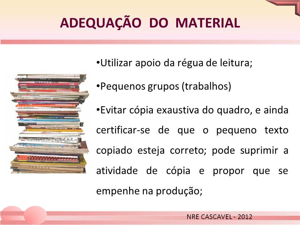 ADEQUAÇÃO DO MATERIAL NRE CASCAVEL - 2012 Utilizar apoio da régua de leitura; Pequenos grupos (trabalhos) Evitar cópia exaustiva do quadro, e ainda ce